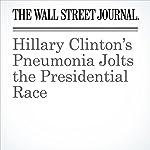 Hillary Clinton's Pneumonia Jolts the Presidential Race | Peter Nicholas,Janet Hook