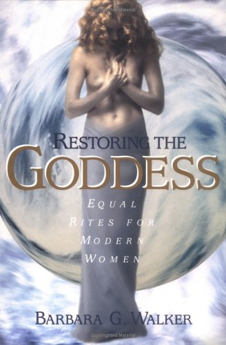 Restoring the Goddess: Equal Rites for Modern Women, Barbara G. Walker