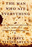 : The Man Who Ate Everything: And Other Gastronomic Feats, Disputes, and Pleasurable Pursuits
