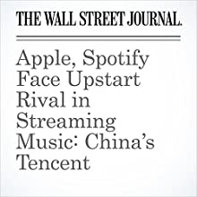 Apple, Spotify Face Upstart Rival in Streaming Music: China's Tencent Other by Liza Lin, Yun-Hee Kim Narrated by Alexander Quincy