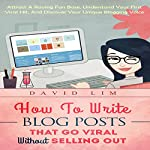 Blogging: How to Write Blog Posts That Go Viral Without Selling Out: Attract a Raving Fan Base, Understand Your First Viral Hit, and Discover Your Unique Blogging Voice | David Lim