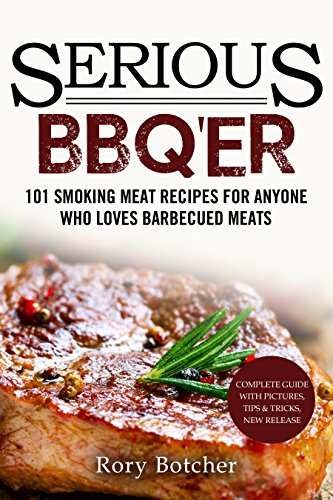 Serious BBQ'er: 101 Smoking Meat Recipes For Anyone Who Loves Barbecued Meats (Rory's Meat Kitchen) by Rory Botcher