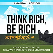 Think Rich, Be Rich: A Guide on How to Use Creative Thinking to Build Your Wealth (       UNABRIDGED) by Amanda Jackson Narrated by Stephanie Quinn