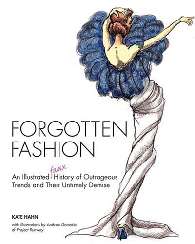 Forgotten Fashion: An Illustrated Faux History Of Outrageous Trends And Their Untimely Demise