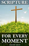 Scripture for Every Moment: An organized collection of Bible verses to help with any situation in your life.