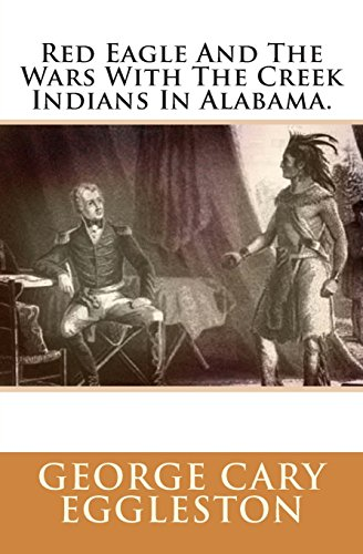 Red Eagle And The Wars With The Creek Indians In Alabama.