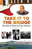 Lorraine Wilson Take it to the Bridge: Dundee's Rock & Pop History