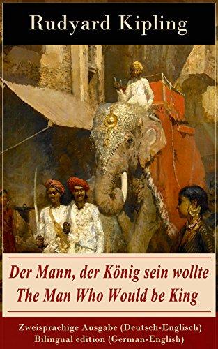 Rudyard Kipling - Der Mann, der König sein wollte / The Man Who Would be King - Zweisprachige Ausgabe (Deutsch-Englisch) / Bilingual edition (German-English)