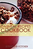 Oatmeal Recipes Cookbook: Top Oatmeal Recipes That Are Delicious & Great For Weight Loss!