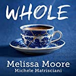 Whole: How I Learned to Fill the Fragments of My Life with Forgiveness, Hope, Strength, and Creativity | Melissa Moore,Michele Matrisciani