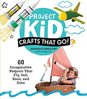 Book Cover: Project Kid: Crafts That Go!: 60 Imaginative Projects That Fly, Sail, Race, and Dive