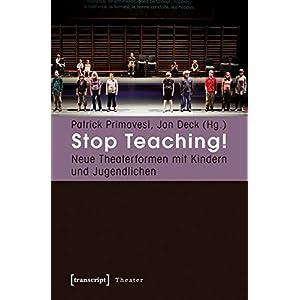 Stop Teaching!: Neue Theaterformen mit Kindern und Jugendlichen