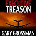 Executive Treason Audiobook by Gary Grossman Narrated by John McLain