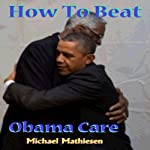 How to Beat Obamacare: Affordable Health Care not so Affordable | Michael Mathiesen