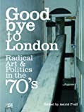 Peter Cross Goodbye to London: Radical Art and Politics in the Seventies