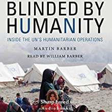 Blinded by Humanity: Inside the UN's Humanitarian Operations Audiobook by Martin Barber Narrated by William Barber