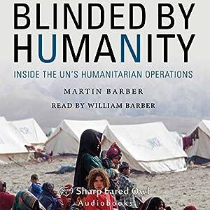 Blinded by Humanity: Inside the UN's Humanitarian Operations Hörbuch von Martin Barber Gesprochen von: William Barber