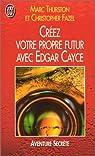 Cr�ez votre propre futur avec Edgar Cayce par Thurston
