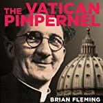The Vatican Pimpernel: The World War II Exploits of the Monsignor Who Saved Over 6,500 Lives | Brian Fleming