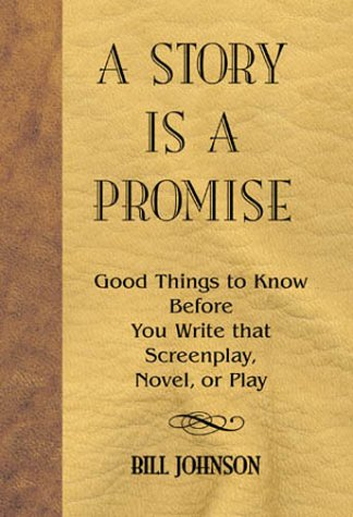 A Story Is a Promise: Good Things to Know Before You Write That Screenplay, Novel, or Play, Bill Johnson