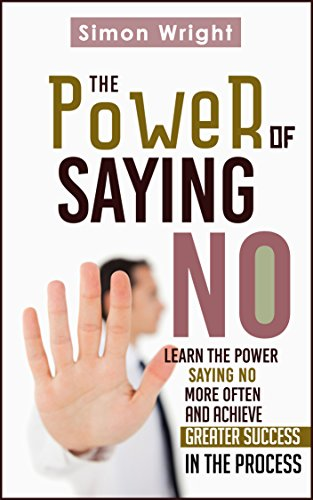 Simon Wright - The Power Of Saying No: Learn The Power Saying No More Often And Achieve Greater Success In The Process (Character Development, Say No, Power Of Habit, ... Growth, Healthy Living) (English Edition)