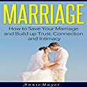 Marriage: How to Save Your Marriage and Build up Trust, Connection and Intimacy Audiobook by Annie Mayer Narrated by C.J. McAllister