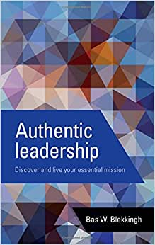 Authentic Leadership: Discover And Live Your Essential Mission