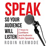 Speak So Your Audience Will Listen: 7 steps to Confident and Authentic Public Speaking | Robin Kermode