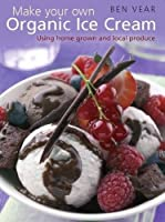 Make Your Own Organic Ice Cream: Using Home Grown and Local Produce