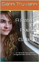 A PAIXÓN DE POESÍA EN GALLEGO: UN LIBRO DE MEUS POEMAS E FOTOGRAFÍAS NOS ÚLTIMOS 5 ANOS (GALICIAN EDITION)