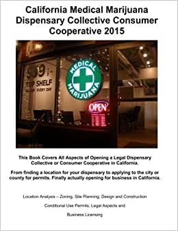 California Medical Marijuana Dispensary Collective Consumer Cooperative 2015: How To Open A Legal Dispensory Or Collective Step By Step (MMCC California) (Volume 1)