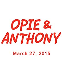 Opie & Anthony, March 27, 2015  by Opie & Anthony Narrated by Opie & Anthony