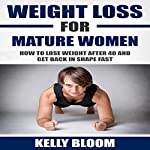 Weight Loss for Mature Women: How to Lose Weight after 40, Discover the Causes, Symptoms and Solutions to Get Back in Shape Fast | Kelly Bloom
