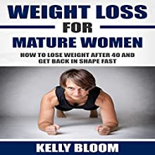 Weight Loss for Mature Women: How to Lose Weight after 40, Discover the Causes, Symptoms and Solutions to Get Back in Shape Fast Audiobook by Kelly Bloom Narrated by Angelica Ng