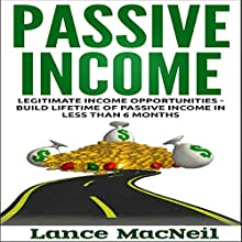Passive Income: Legitimate Income Opportunities - Build Lifetime of Passive Income in Less than 6 Months (       UNABRIDGED) by Lance MacNeil Narrated by John Edmondson