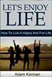 Lets Enjoy Life: How To Live A Happy And Fun Life