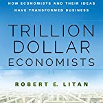 Trillion Dollar Economists: How Economists and Their Ideas Have Transformed Business | Robert Litan