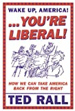 Wake Up, You're Liberal!: How We Can Take America Back from the Right (1932360220) by Rall, Ted