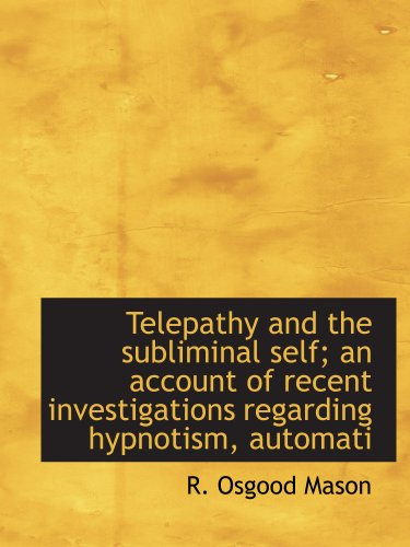 Telepathy and the subliminal self; an account of recent investigations regarding hypnotism, automati