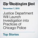 Justice Department Will Launch Investigation into Practices of Chicago Police | Sari Horwitz,Ellen Nakashima,Wesley Lowery