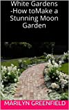 White Gardens - How to Make a Stunning Moon Garden