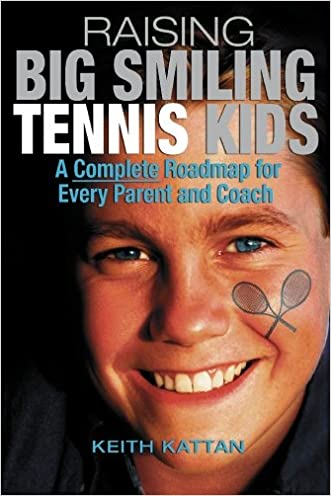 Raising Big Smiling Tennis Kids: A Complete Roadmap For Every Parent And Coach written by Keith Kattan