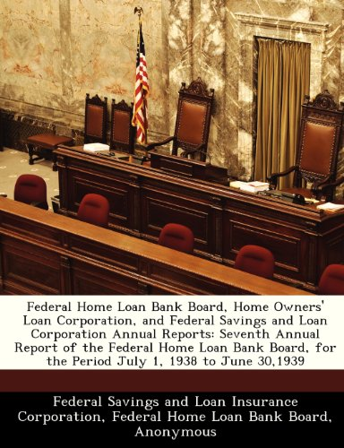 Federal Home Loan Bank Board, Home Owners' Loan Corporation, and Federal Savings and Loan Corporation Annual Reports: Seventh Annual Report of the ... for the Period July 1, 1938 to June 30,1939
