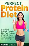 Perfect Protein Diet: Your Ideal 6-Week Protein Diet Plan To Lose Weight & Have More Energy and Less Cravings