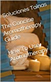 The Concise Aromatherapy Guide - How To Use Aromatherapy