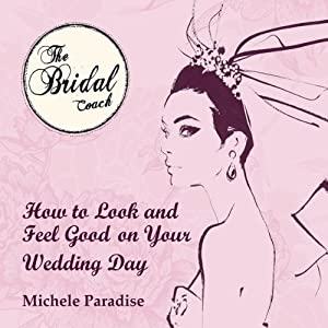 How to Look & Feel Good on Your Wedding Day, Part 1: Bridal Coaching for Brides to Be | [Michele Paradise]