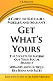 A Guide to Kotlikoff, Moeller and Solmans Get Whats Yours: The Secrets to Maxing Out Your Social Security  -  Summary and Critique, Key Ideas and Facts