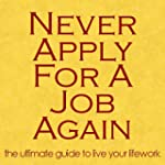 Never Apply for a Job Again: The Ulti...