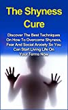 The Shyness Cure: Discover the Best Techniques on How to Overcome Shyness, Fear and Social Anxiety so You can Start Living Life on Your Terms Now! (Shyness ... Overcome Shyness, Social Anxiety Disorder)