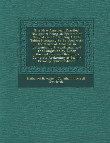 The New American Practical Navigator: Being an Epitome of Navigation; Containing All the Tables Necessary to Be Used with the Nautical Almanac in ... and Keeping a Complete Reckoning at Sea ..